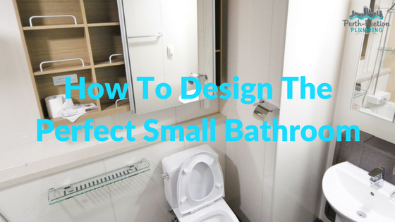How To Design The Perfect Small Bathroom